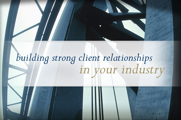 building strong client relationships in your industry.